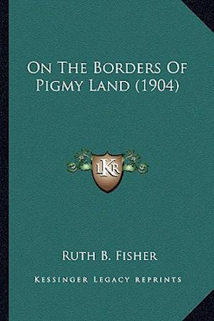 On the Borders of Pigmy Land (1904) af Ruth B. Fisher