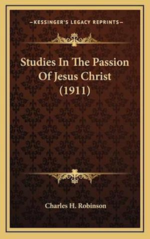 Studies in the Passion of Jesus Christ (1911) af Charles H. Robinson