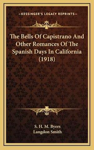 The Bells of Capistrano and Other Romances of the Spanish Days in California (1918) af S. H. M. Byers