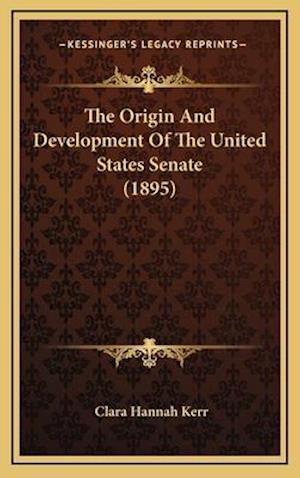 The Origin and Development of the United States Senate (1895) af Clara Hannah Kerr