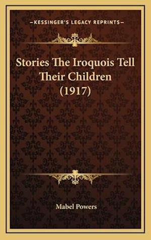 Stories the Iroquois Tell Their Children (1917) af Mabel Powers