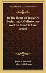 In the Heart of India or Beginnings of Missionary Work in Bundela Land (1905) af Helen H. Holcomb, James F. Holcomb