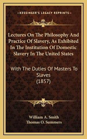 Lectures on the Philosophy and Practice of Slavery, as Exhibited in the Institution of Domestic Slavery in the United States af William A. Smith