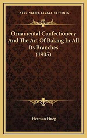 Ornamental Confectionery and the Art of Baking in All Its Branches (1905) af Herman Hueg