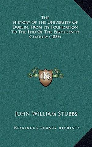 The History of the University of Dublin, from Its Foundation to the End of the Eighteenth Century (1889) af John William Stubbs