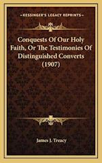 Conquests of Our Holy Faith, or the Testimonies of Distinguished Converts (1907) af James J. Treacy