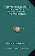 A Phrase Book from the Poetic and Dramatic Works of Robert Browning (1896) af Marie Ada Molineux