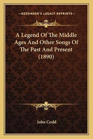 A Legend of the Middle Ages and Other Songs of the Past and Present (1890) af John Codd