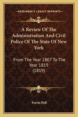 A Review of the Administration and Civil Police of the State of New York af Ferris Pell