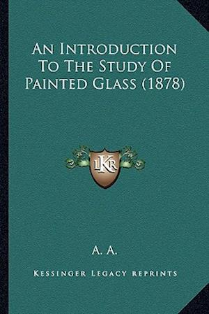 An Introduction to the Study of Painted Glass (1878) af A. A.