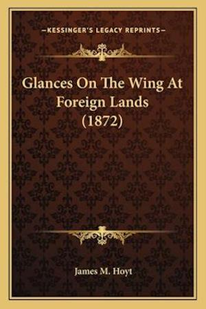 Glances on the Wing at Foreign Lands (1872) af James M. Hoyt