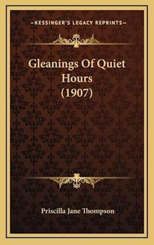 Gleanings of Quiet Hours (1907) af Priscilla Jane Thompson