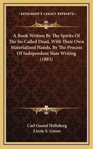 A Book Written by the Spirits of the So-Called Dead, with Their Own Materialized Hands, by the Process of Independent Slate Writing (1883) af Carl Gustaf Helleberg