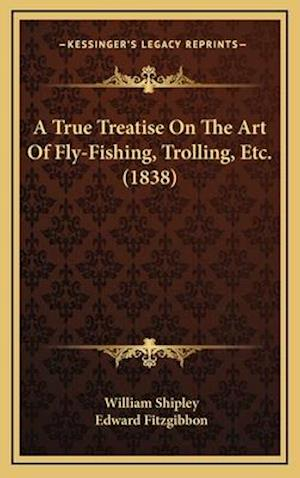 A True Treatise on the Art of Fly-Fishing, Trolling, Etc. (1838) af William Shipley