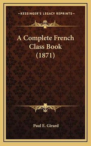 A Complete French Class Book (1871) af Paul E. Girard