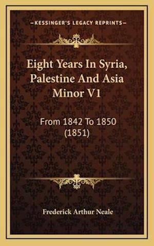 Eight Years in Syria, Palestine and Asia Minor V1 af Frederick Arthur Neale