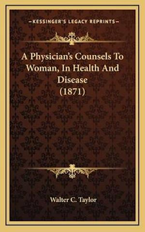 A Physician's Counsels to Woman, in Health and Disease (1871) af Walter C. Taylor