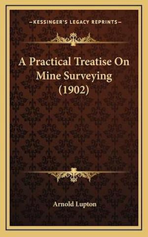 A Practical Treatise on Mine Surveying (1902) af Arnold Lupton