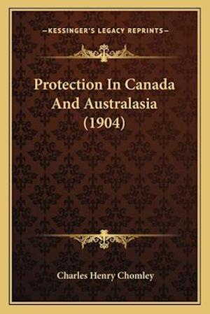 Protection in Canada and Australasia (1904) af Charles Henry Chomley