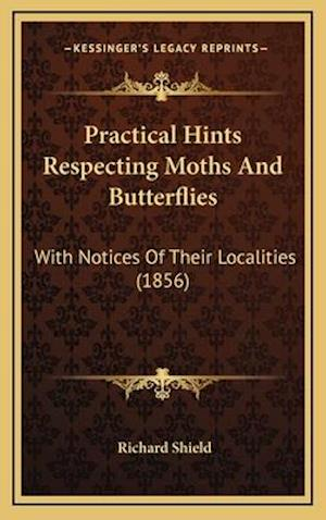 Practical Hints Respecting Moths and Butterflies af Richard Shield