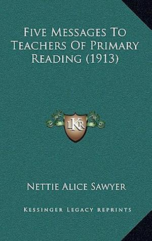 Five Messages to Teachers of Primary Reading (1913) af Nettie Alice Sawyer
