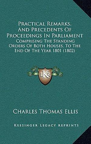Practical Remarks, and Precedents of Proceedings in Parliament af Charles Thomas Ellis