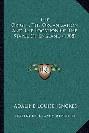 The Origin, the Organization and the Location of the Staple of England (1908) af Adaline Louise Jenckes