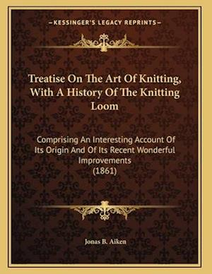 Treatise on the Art of Knitting, with a History of the Knitting Loom af Jonas B. Aiken