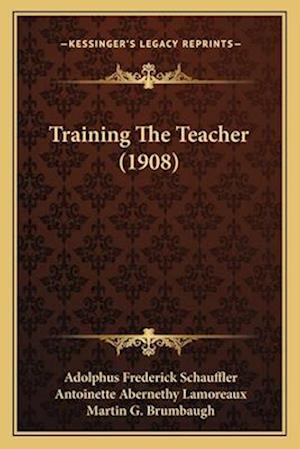 Training the Teacher (1908) af Martin G. Brumbaugh, Antoinette Abernethy Lamoreaux, Adolphus Frederick Schauffler