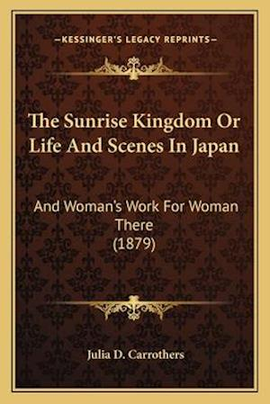 The Sunrise Kingdom or Life and Scenes in Japan af Julia D. Carrothers