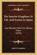 The Sunrise Kingdom or Life and Scenes in Japan af Julia D. Carrothers
