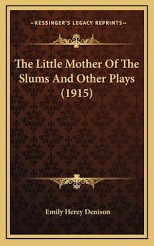 The Little Mother of the Slums and Other Plays (1915) af Emily Herey Denison