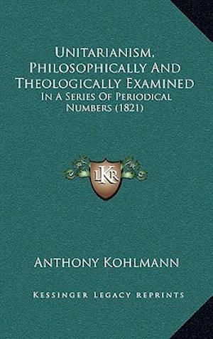 Unitarianism, Philosophically and Theologically Examined af Anthony Kohlmann