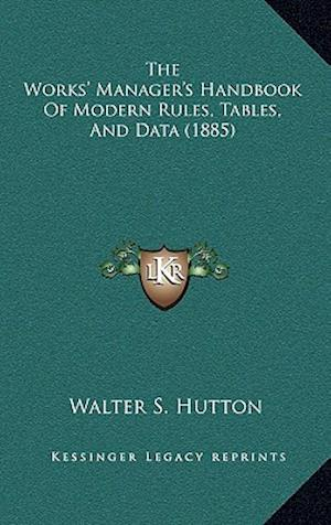 The Works' Manager's Handbook of Modern Rules, Tables, and Data (1885) af Walter S. Hutton