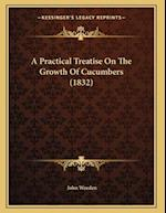 A Practical Treatise on the Growth of Cucumbers (1832) af John Weeden