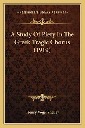 A Study of Piety in the Greek Tragic Chorus (1919) af Henry Vogel Shelley