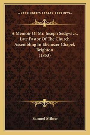 A Memoir of Mr. Joseph Sedgwick, Late Pastor of the Church Assembling in Ebenezer Chapel, Brighton (1853) af Samuel Milner