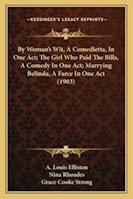 By Woman's Wit, a Comedietta, in One Act; The Girl Who Paid the Bills, a Comedy in One Act; Marrying Belinda, a Farce in One Act (1903) af A. Louis Elliston, Nina Rhoades, Grace Cooke Strong