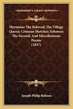 Hermione the Beloved; The Village Queen; Crimean Sketches; Solomon the Second; And Miscellaneous Poems (1857) af Joseph Philip Robson