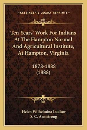 Ten Years' Work for Indians at the Hampton Normal and Agricultural Institute, at Hampton, Virginia af Helen Wilhelmina Ludlow