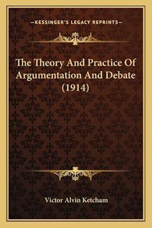 The Theory and Practice of Argumentation and Debate (1914) af Victor Alvin Ketcham