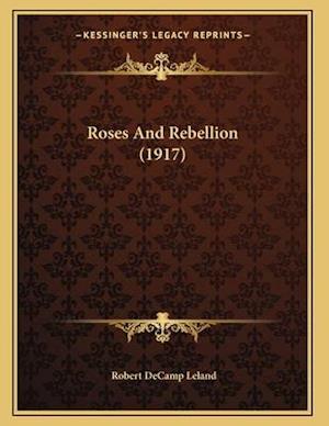 Roses and Rebellion (1917) af Robert Decamp Leland