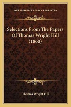 Selections from the Papers of Thomas Wright Hill (1860) af Thomas Wright Hill
