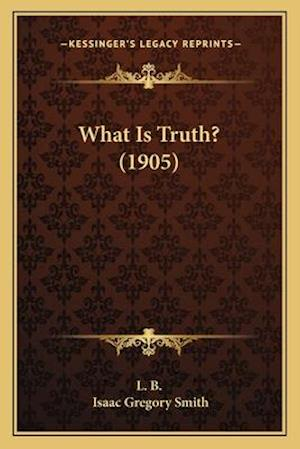 What Is Truth? (1905) af L. B., Isaac Gregory Smith