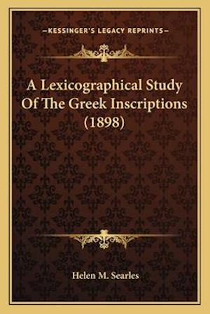 A Lexicographical Study of the Greek Inscriptions (1898) a Lexicographical Study of the Greek Inscriptions (1898) af Helen M. Searles