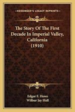 The Story of the First Decade in Imperial Valley, Californiathe Story of the First Decade in Imperial Valley, California (1910) (1910) af Edgar F. Howe, Wilbur Jay Hall