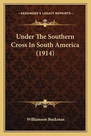 Under the Southern Cross in South America (1914) af Williamson Buckman
