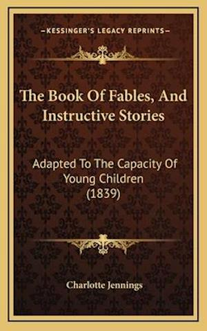 The Book of Fables, and Instructive Stories af Charlotte Jennings