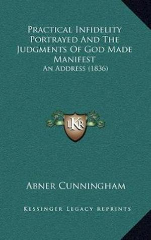 Practical Infidelity Portrayed and the Judgments of God Madepractical Infidelity Portrayed and the Judgments of God Made Manifest Manifest af Abner Cunningham