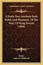 A Pretie New Interlude Both Pithie and Pleasaunt, of the Story of Kyng Daryus (1860) af Darius